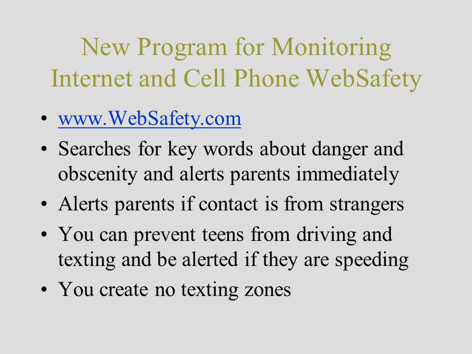 New Program for Monitoring Internet and Cell Phone WebSafety www.WebSafety.com Searches for key words about danger and obscenity and alerts parents immediately Alerts parents if contact is from strangers You can prevent teens from driving and texting and be alerted if they are speeding You create no texting zones