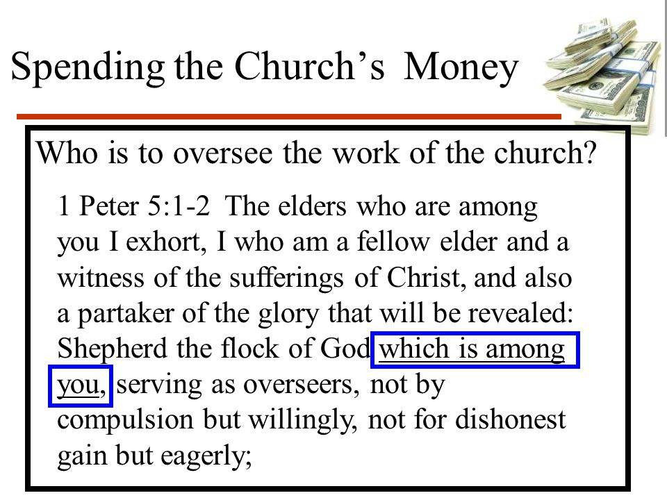 Spending the Church's Money Who is to oversee the work of the church? 1 Peter 5:1-2 The elders who are among you I exhort, I who am a fellow elder and