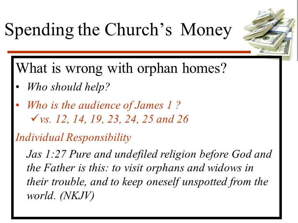 Spending the Church's Money What is wrong with orphan homes? Who should help? Who is the audience of James 1 ? vs. 12, 14, 19, 23, 24, 25 and 26 Indiv
