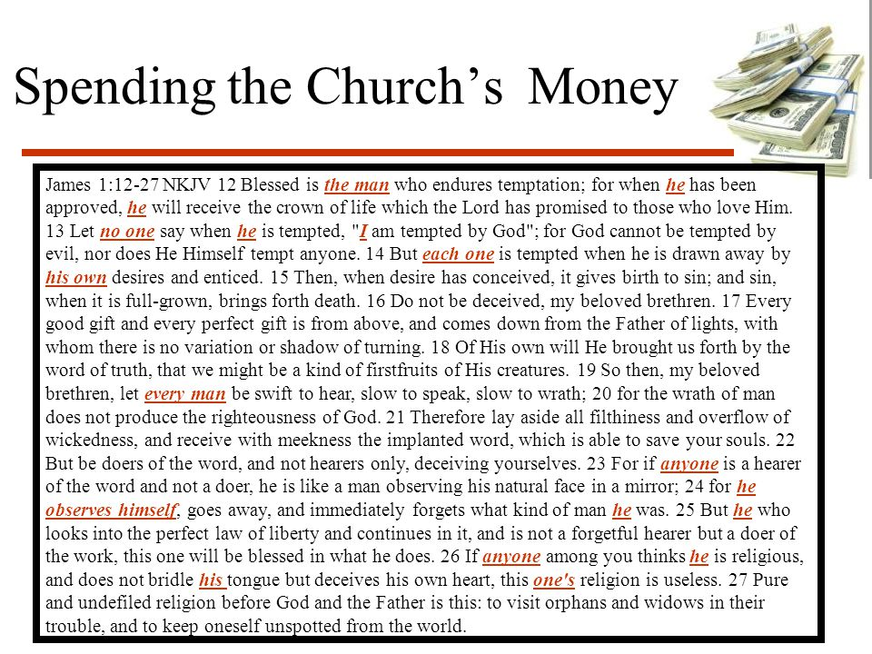 Spending the Church's Money James 1:12-27 NKJV 12 Blessed is the man who endures temptation; for when he has been approved, he will receive the crown of life which the Lord has promised to those who love Him.
