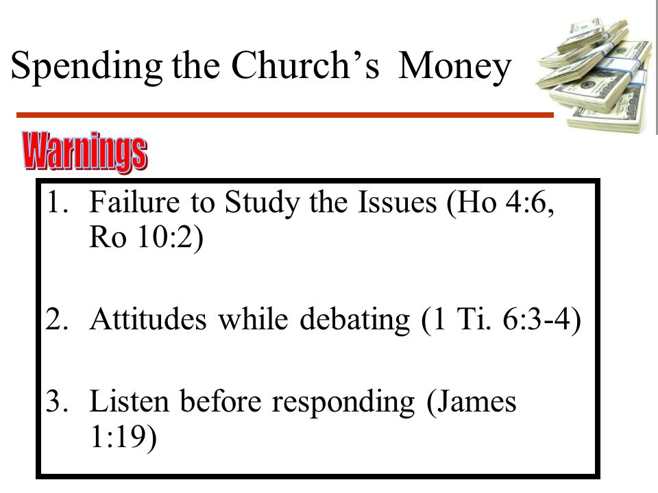 Spending the Church's Money 1.Failure to Study the Issues (Ho 4:6, Ro 10:2) 2.Attitudes while debating (1 Ti.