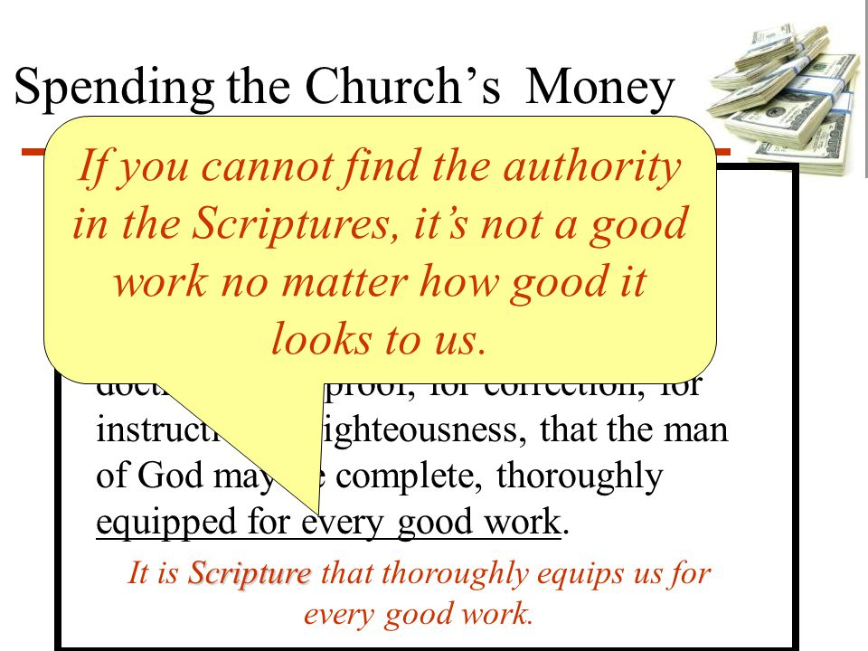 Spending the Church's Money Authority 2 Tim 3:16-17 All Scripture is given by inspiration of God, and is profitable for doctrine, for reproof, for cor