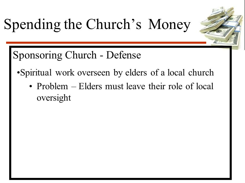 Spending the Church's Money Sponsoring Church - Defense Spiritual work overseen by elders of a local church Problem – Elders must leave their role of