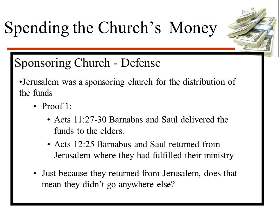 Spending the Church's Money Sponsoring Church - Defense Jerusalem was a sponsoring church for the distribution of the funds Proof 1: Acts 11:27-30 Barnabas and Saul delivered the funds to the elders.