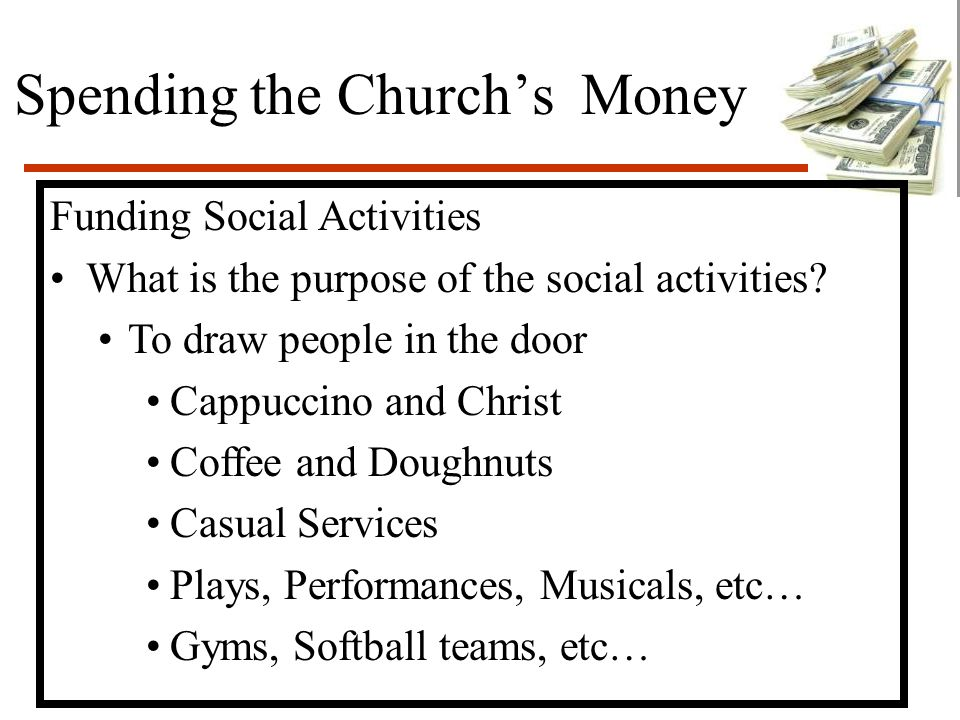 Spending the Church's Money Funding Social Activities What is the purpose of the social activities? To draw people in the door Cappuccino and Christ C