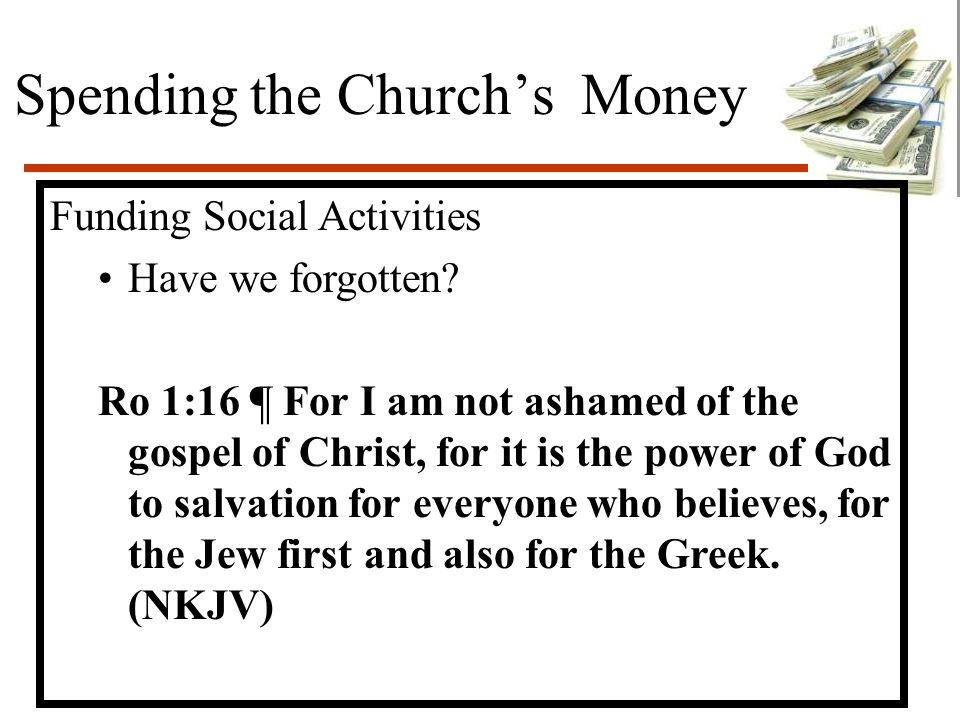 Spending the Church's Money Funding Social Activities Have we forgotten? Ro 1:16 ¶ For I am not ashamed of the gospel of Christ, for it is the power o