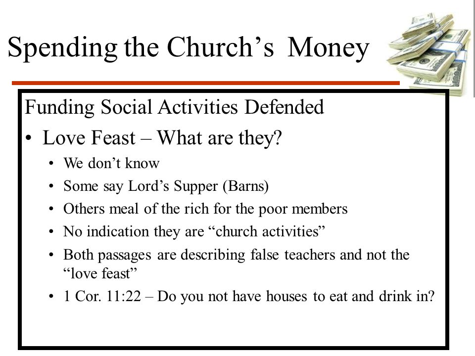 Spending the Church's Money Funding Social Activities Defended Love Feast – What are they? We don't know Some say Lord's Supper (Barns) Others meal of