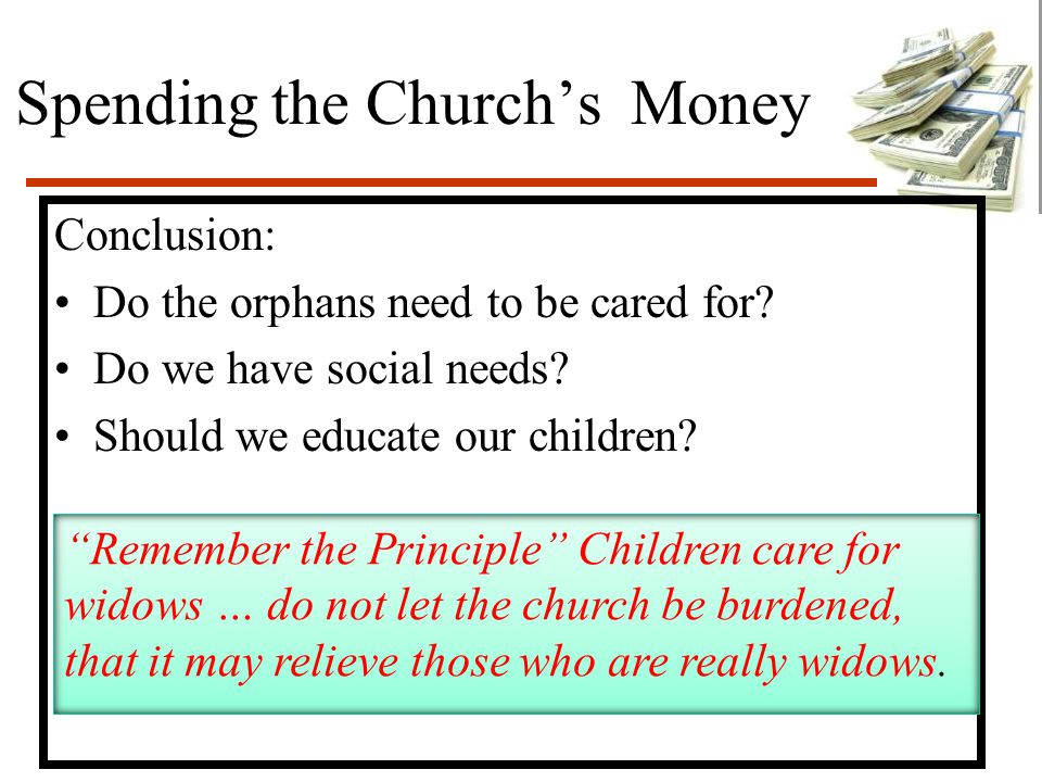 "Spending the Church's Money Conclusion: Do the orphans need to be cared for? Do we have social needs? Should we educate our children? ""Remember the Pr"