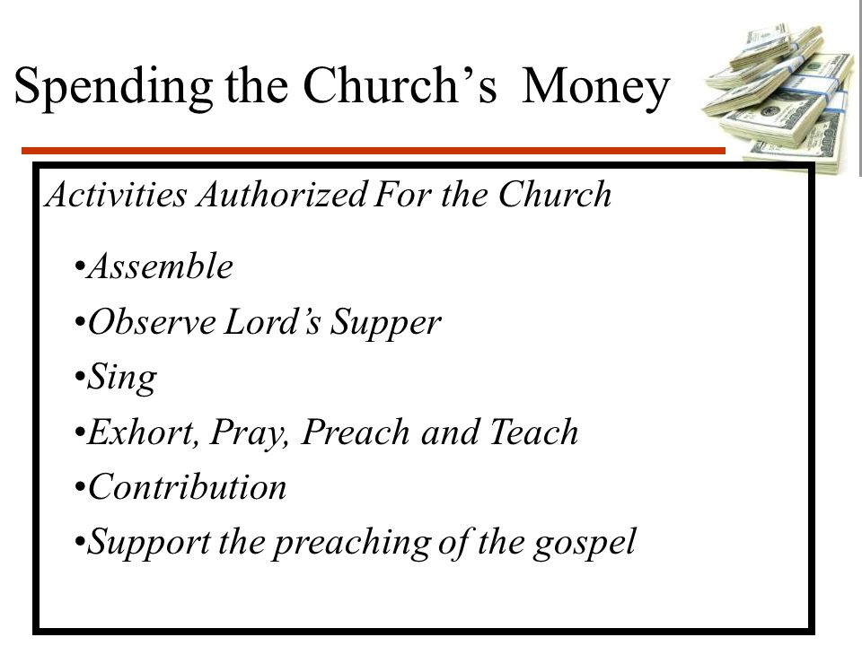 Spending the Church's Money Activities Authorized For the Church Assemble Observe Lord's Supper Sing Exhort, Pray, Preach and Teach Contribution Support the preaching of the gospel