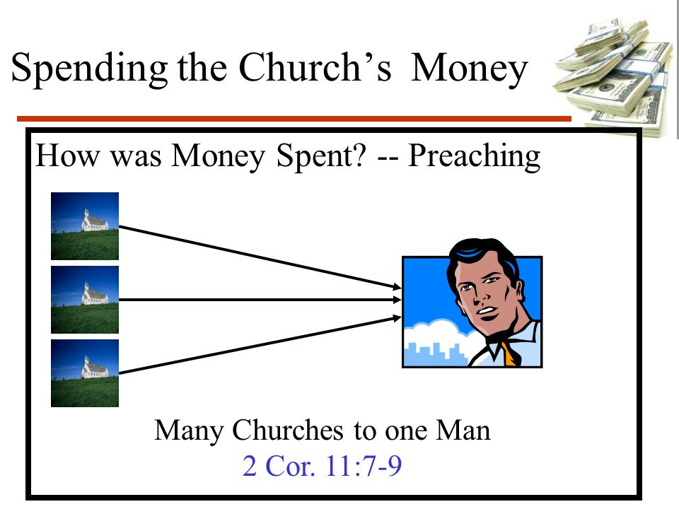 Spending the Church's Money How was Money Spent. -- Preaching Many Churches to one Man 2 Cor.