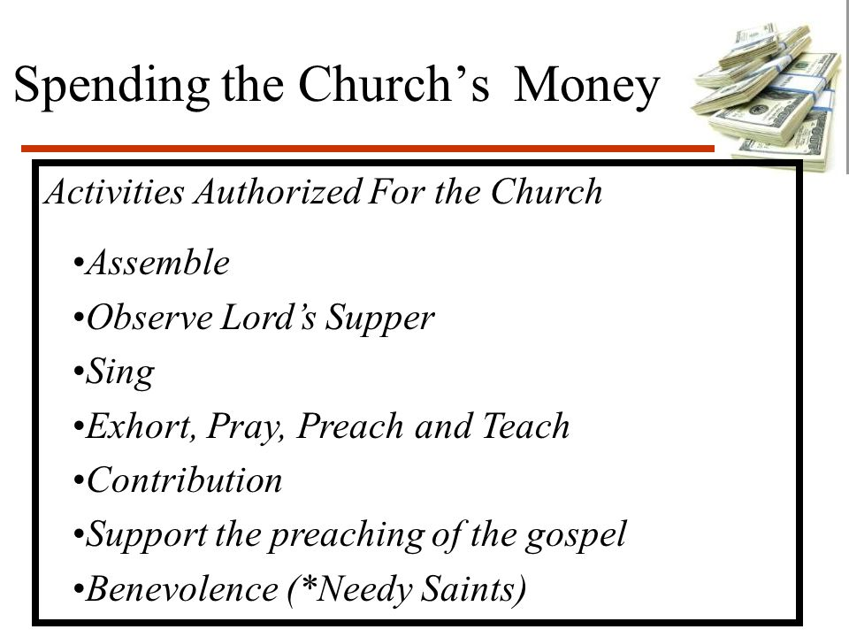 Spending the Church's Money Activities Authorized For the Church Assemble Observe Lord's Supper Sing Exhort, Pray, Preach and Teach Contribution Support the preaching of the gospel Benevolence (*Needy Saints)