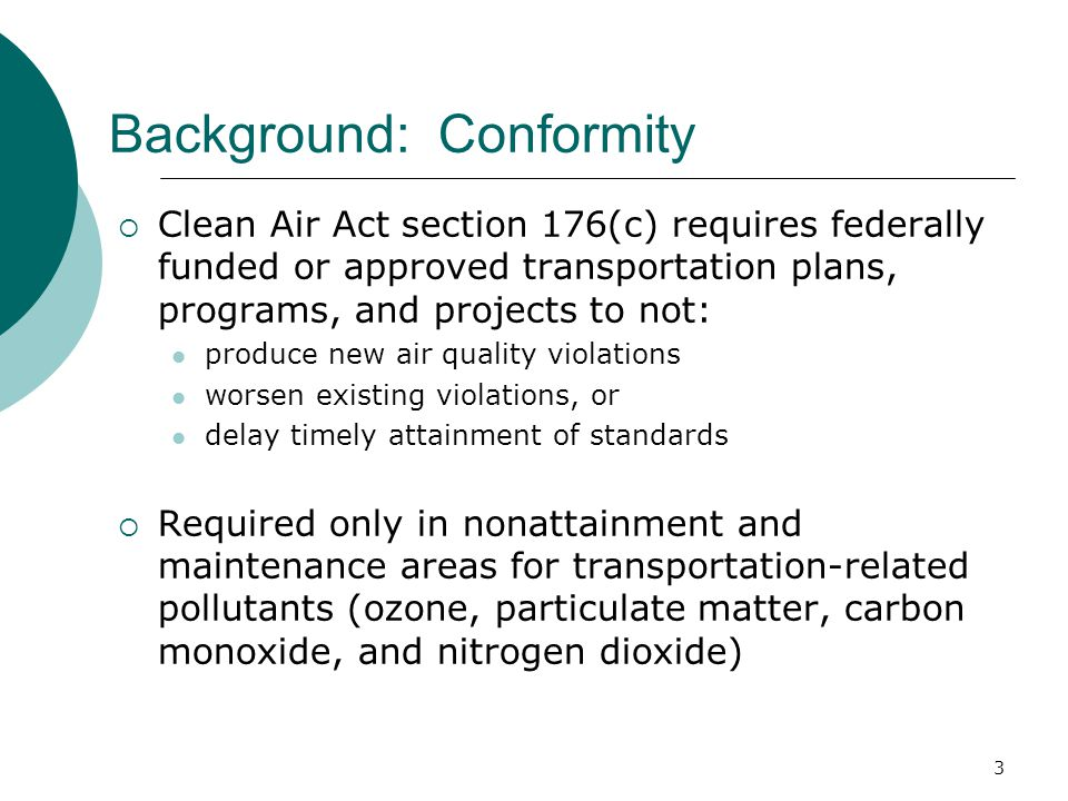 3 Background: Conformity  Clean Air Act section 176(c) requires federally funded or approved transportation plans, programs, and projects to not: produce new air quality violations worsen existing violations, or delay timely attainment of standards  Required only in nonattainment and maintenance areas for transportation-related pollutants (ozone, particulate matter, carbon monoxide, and nitrogen dioxide)