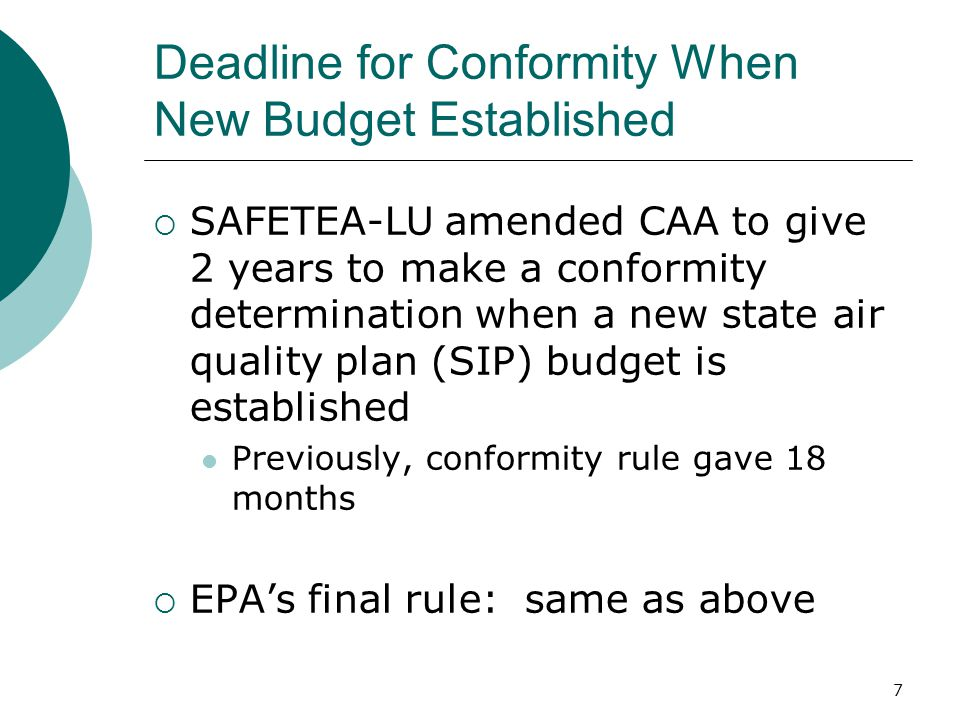 7 Deadline for Conformity When New Budget Established  SAFETEA-LU amended CAA to give 2 years to make a conformity determination when a new state air quality plan (SIP) budget is established Previously, conformity rule gave 18 months  EPA's final rule: same as above