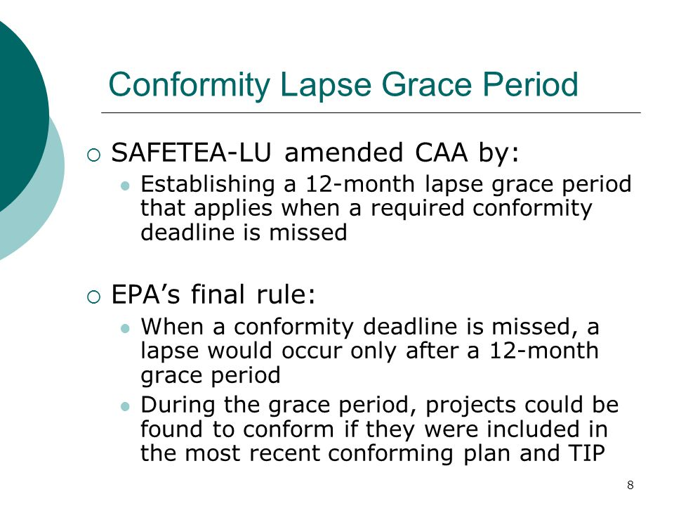 8 Conformity Lapse Grace Period  SAFETEA-LU amended CAA by: Establishing a 12-month lapse grace period that applies when a required conformity deadline is missed  EPA's final rule: When a conformity deadline is missed, a lapse would occur only after a 12-month grace period During the grace period, projects could be found to conform if they were included in the most recent conforming plan and TIP