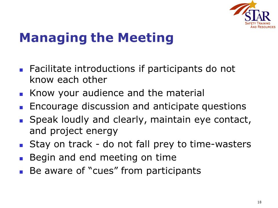18 Managing the Meeting Facilitate introductions if participants do not know each other Know your audience and the material Encourage discussion and anticipate questions Speak loudly and clearly, maintain eye contact, and project energy Stay on track - do not fall prey to time-wasters Begin and end meeting on time Be aware of cues from participants