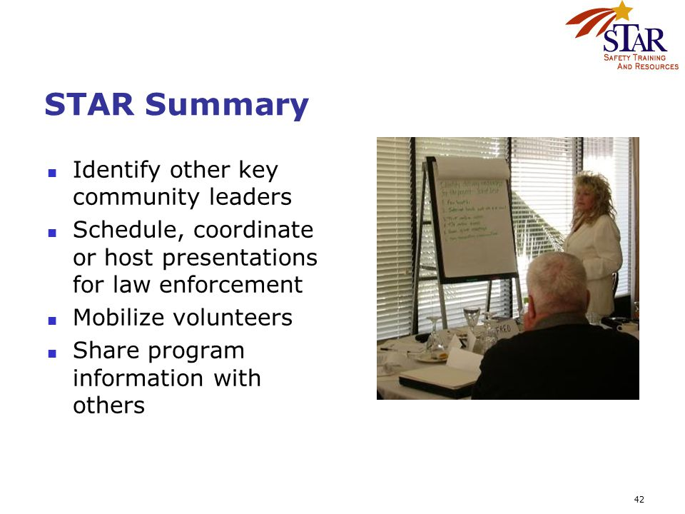 42 STAR Summary Identify other key community leaders Schedule, coordinate or host presentations for law enforcement Mobilize volunteers Share program information with others
