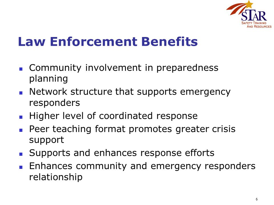 6 Law Enforcement Benefits Community involvement in preparedness planning Network structure that supports emergency responders Higher level of coordinated response Peer teaching format promotes greater crisis support Supports and enhances response efforts Enhances community and emergency responders relationship