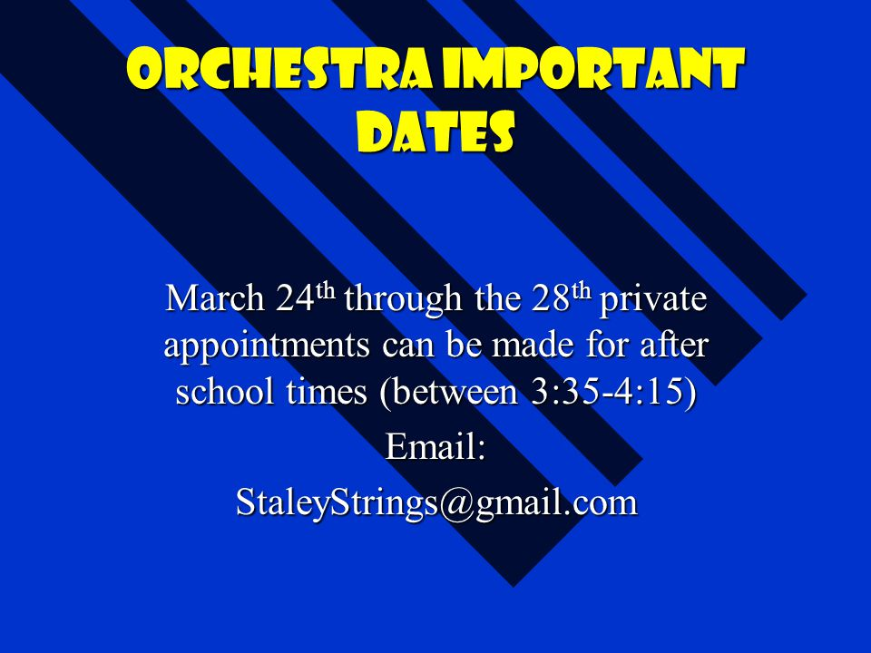Orchestra important dates March 24 th through the 28 th private appointments can be made for after school times (between 3:35-4:15) Email:StaleyString