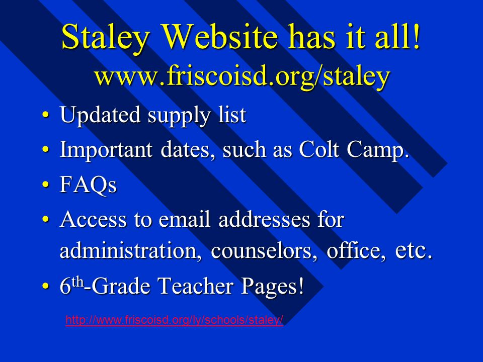 Staley Website has it all! www.friscoisd.org/staley Updated supply listUpdated supply list Important dates, such as Colt Camp.Important dates, such as