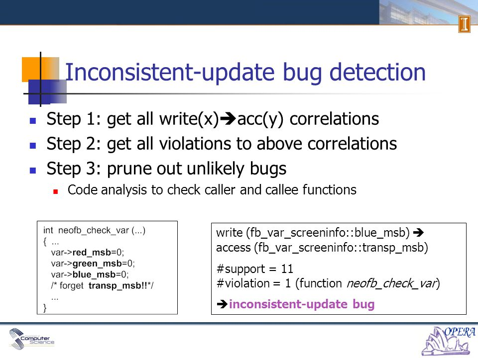 Inconsistent-update bug detection Step 1: get all write(x)  acc(y) correlations Step 2: get all violations to above correlations Step 3: prune out unlikely bugs Code analysis to check caller and callee functions write (fb_var_screeninfo::blue_msb)  access (fb_var_screeninfo::transp_msb) #support = 11 #violation = 1 (function neofb_check_var)  inconsistent-update bug