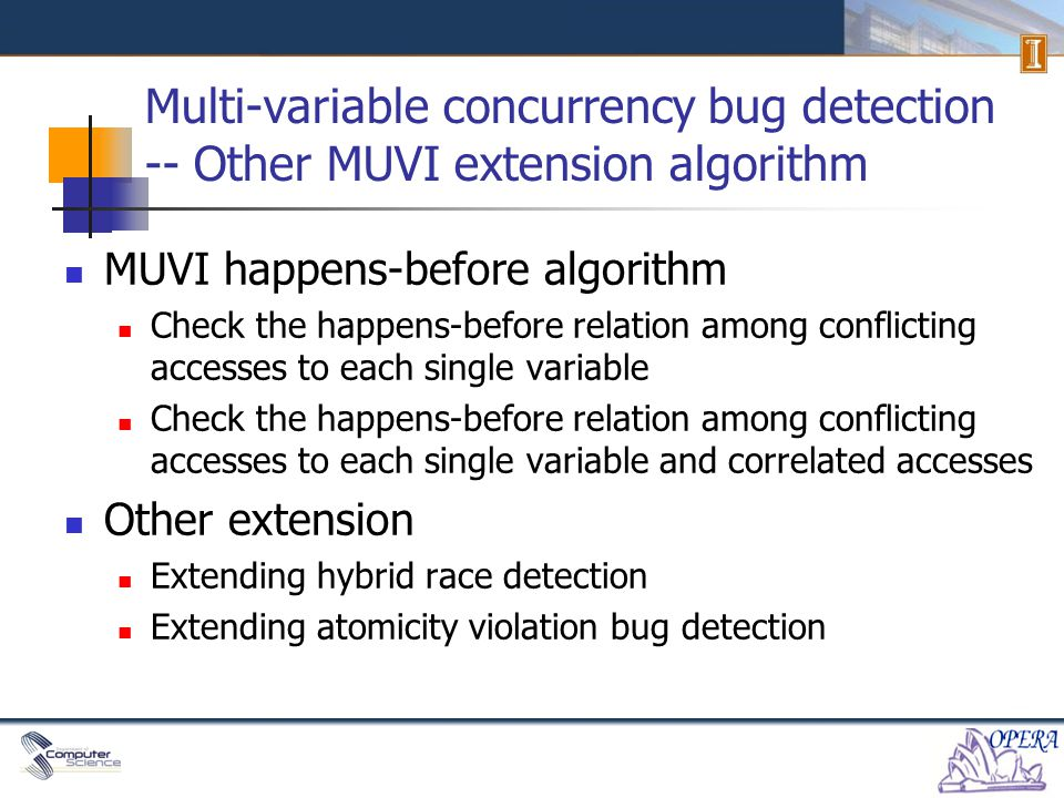 Multi-variable concurrency bug detection -- Other MUVI extension algorithm MUVI happens-before algorithm Check the happens-before relation among conflicting accesses to each single variable Check the happens-before relation among conflicting accesses to each single variable and correlated accesses Other extension Extending hybrid race detection Extending atomicity violation bug detection
