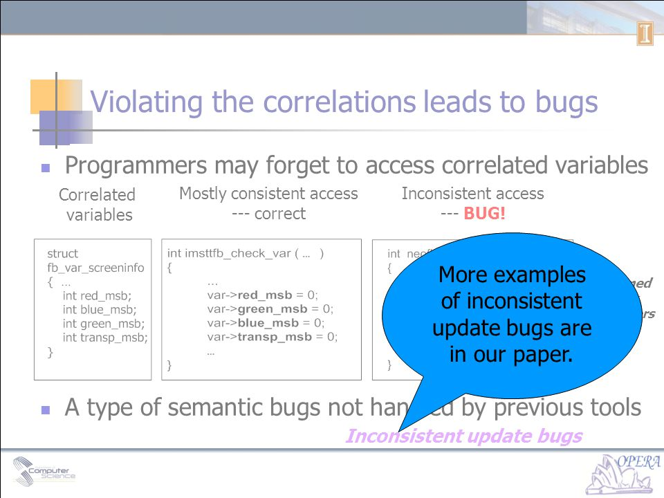 Violating the correlations leads to bugs Programmers may forget to access correlated variables A type of semantic bugs not handled by previous tools Correlated variables Mostly consistent access --- correct Inconsistent access --- BUG.