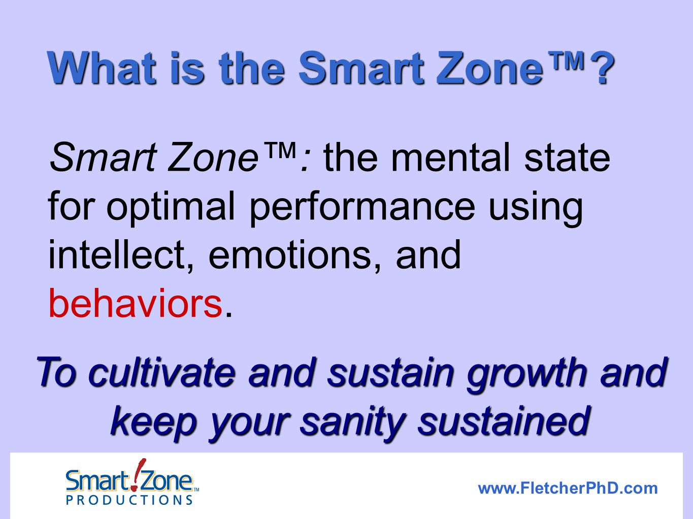 www.FletcherPhD.com What is the Smart Zone™? Smart Zone™: the mental state for optimal performance using intellect, emotions, and behaviors. To cultiv