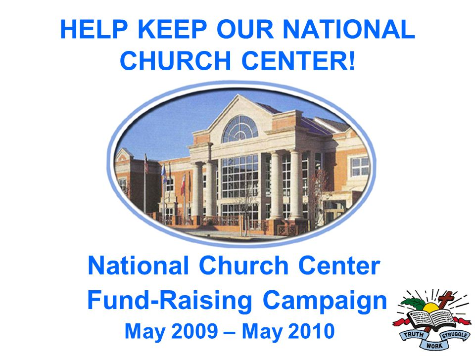 HELP KEEP OUR NATIONAL CHURCH CENTER! National Church Center Fund-Raising Campaign May 2009 – May 2010