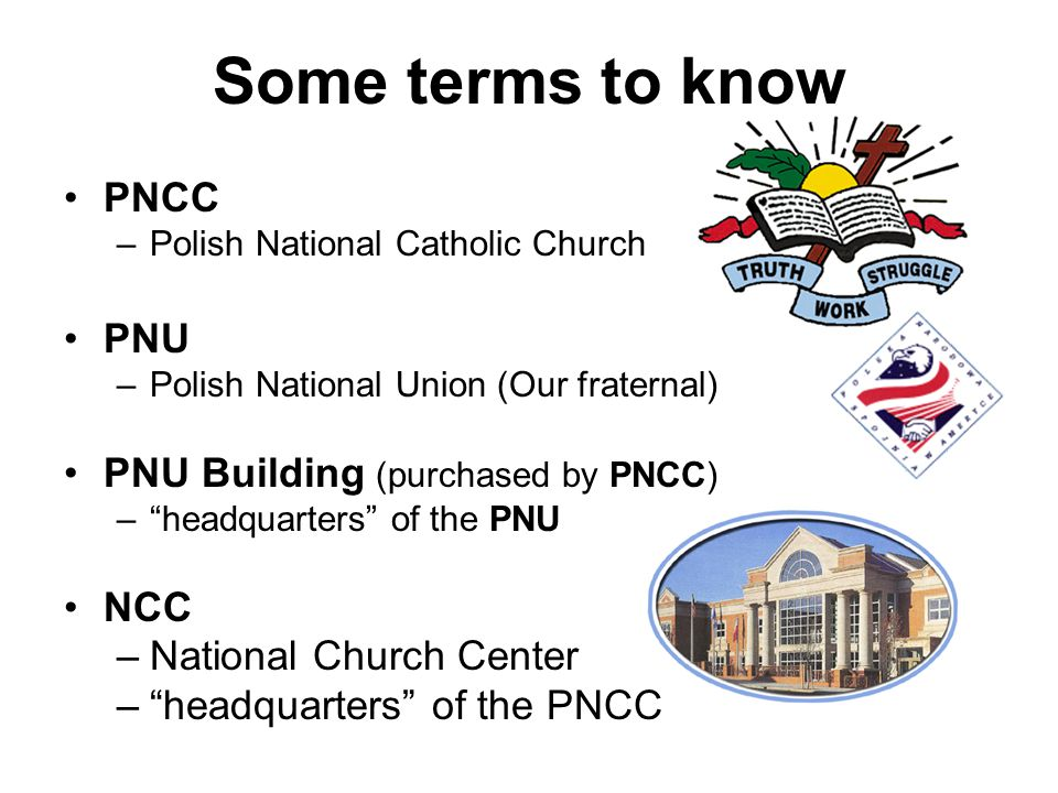 "Some terms to know PNCC –Polish National Catholic Church PNU –Polish National Union (Our fraternal) PNU Building (purchased by PNCC) –""headquarters"" o"