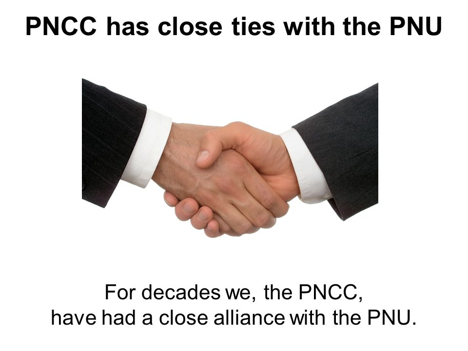 For decades we, the PNCC, have had a close alliance with the PNU. PNCC has close ties with the PNU