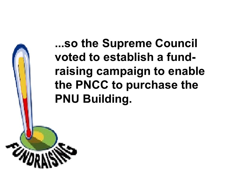 ...so the Supreme Council voted to establish a fund- raising campaign to enable the PNCC to purchase the PNU Building.