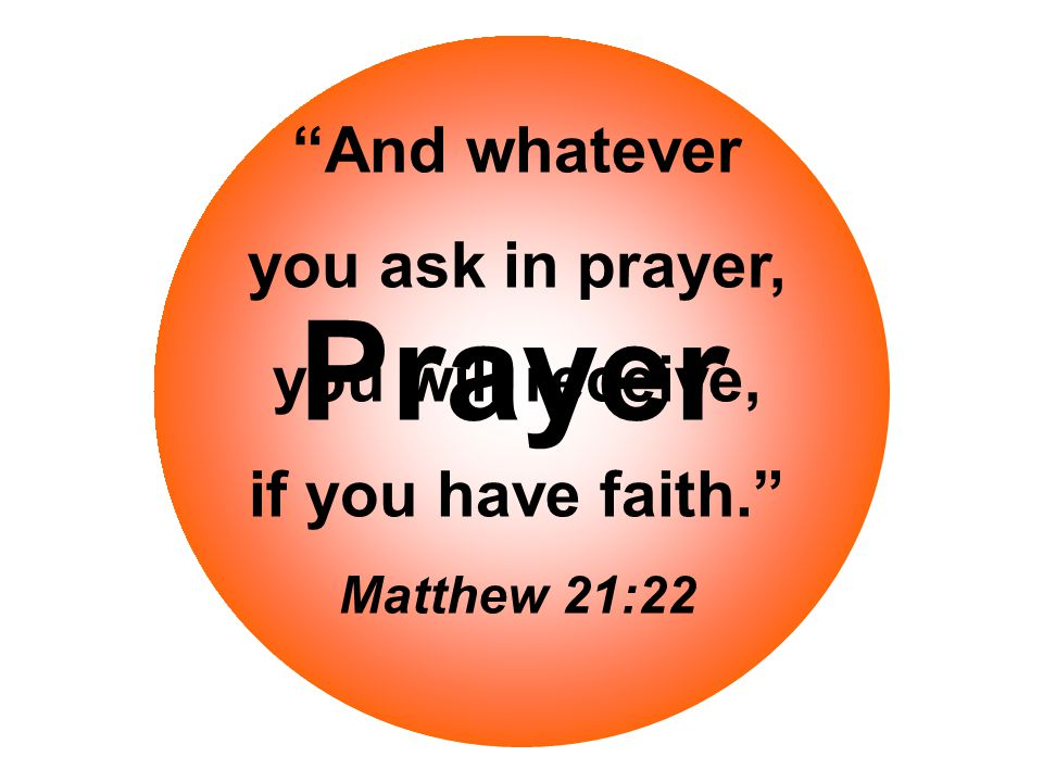Prayer And whatever you ask in prayer, you will receive, if you have faith. Matthew 21:22