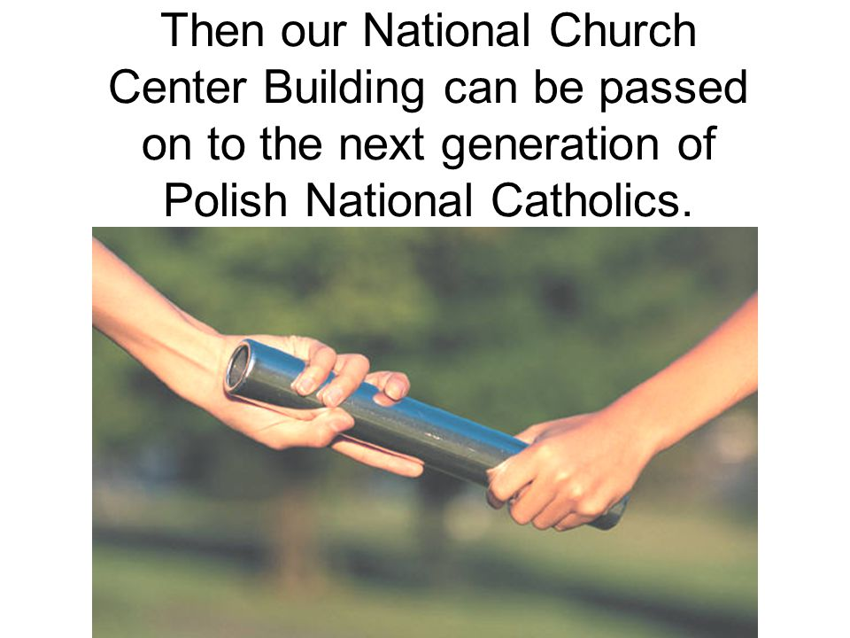 Then our National Church Center Building can be passed on to the next generation of Polish National Catholics.