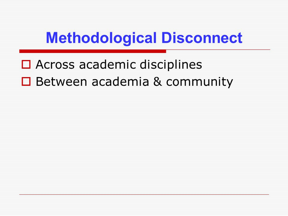 Methodological Disconnect  Across academic disciplines  Between academia & community