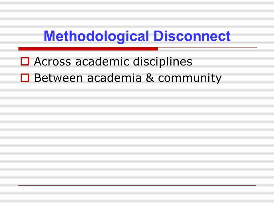Methodological Disconnect  Across academic disciplines  Between academia & community