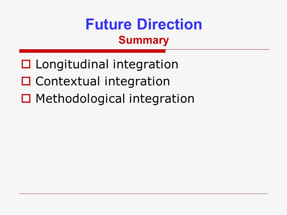 Future Direction Summary  Longitudinal integration  Contextual integration  Methodological integration