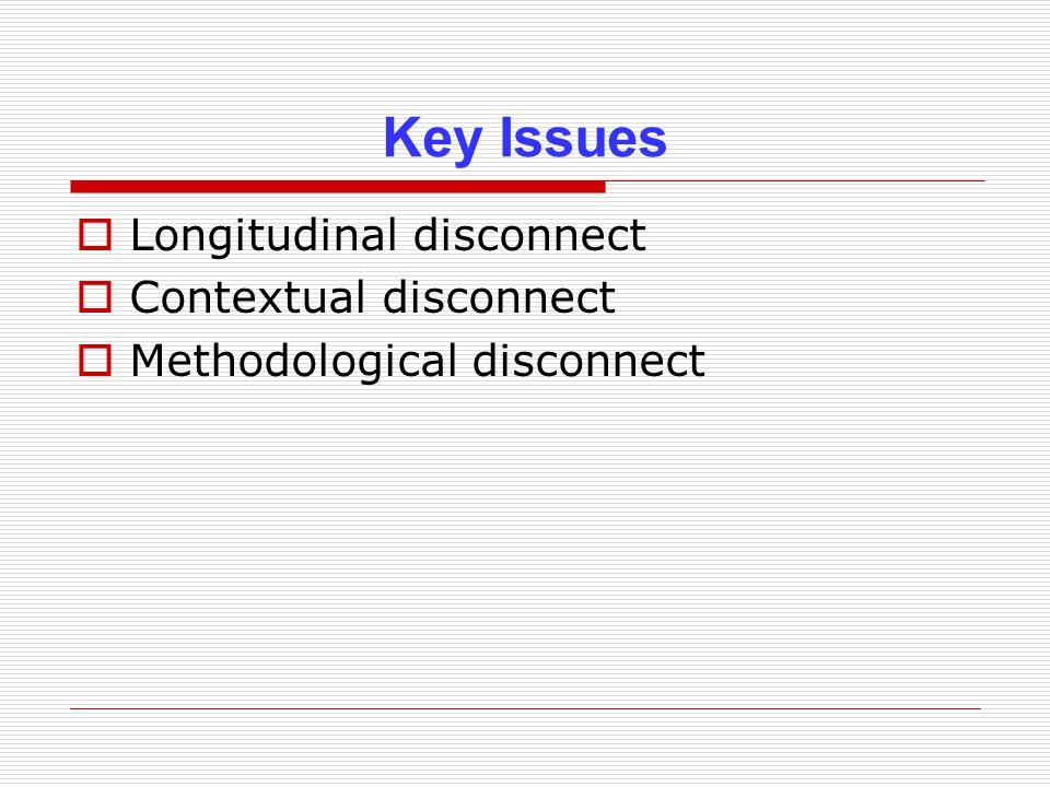 Key Issues  Longitudinal disconnect  Contextual disconnect  Methodological disconnect