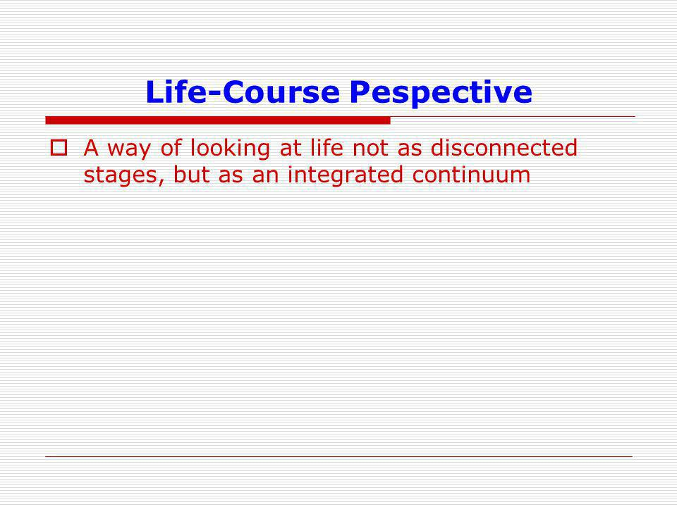 Life-Course Pespective  A way of looking at life not as disconnected stages, but as an integrated continuum