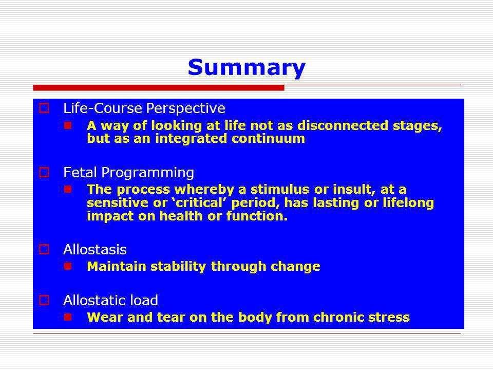 Summary  Life-Course Perspective A way of looking at life not as disconnected stages, but as an integrated continuum  Fetal Programming The process whereby a stimulus or insult, at a sensitive or 'critical' period, has lasting or lifelong impact on health or function.