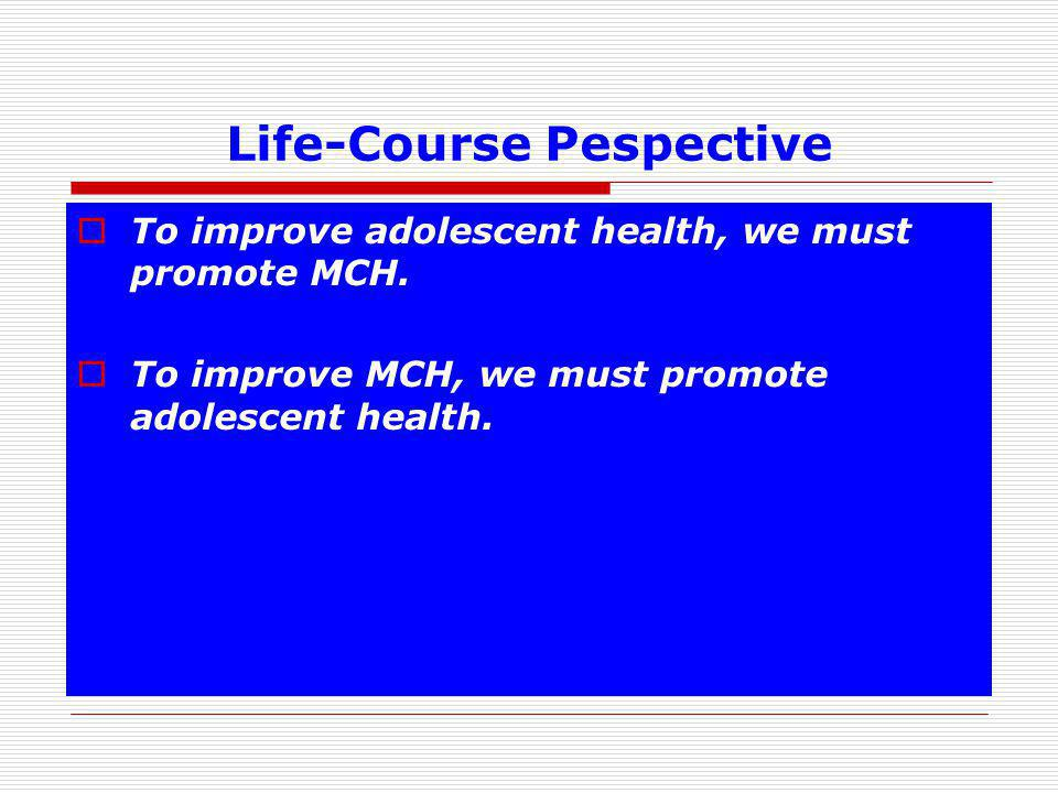 Life-Course Pespective  To improve adolescent health, we must promote MCH.