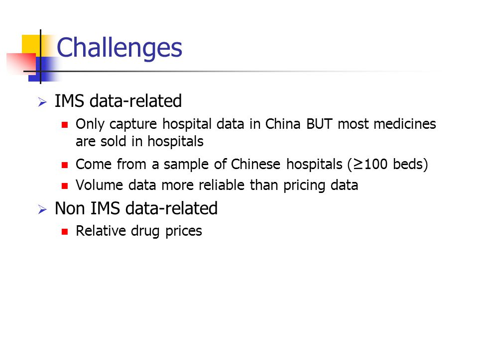 Challenges  IMS data-related Only capture hospital data in China BUT most medicines are sold in hospitals Come from a sample of Chinese hospitals ( ≥