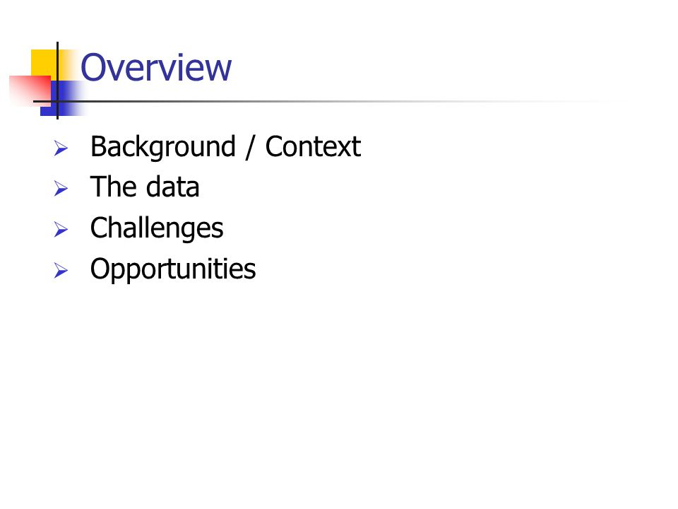Overview  Background / Context  The data  Challenges  Opportunities