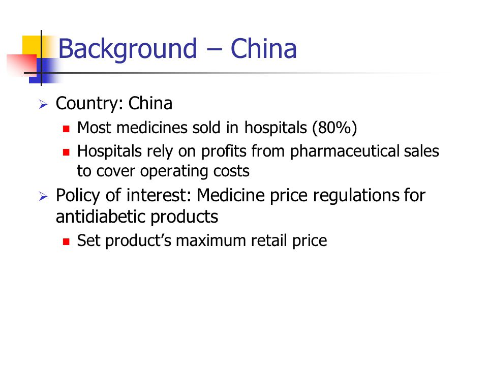 Background – China  Country: China Most medicines sold in hospitals (80%) Hospitals rely on profits from pharmaceutical sales to cover operating cost