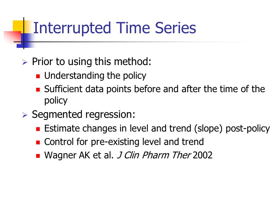Interrupted Time Series  Prior to using this method: Understanding the policy Sufficient data points before and after the time of the policy  Segmented regression: Estimate changes in level and trend (slope) post-policy Control for pre-existing level and trend Wagner AK et al.