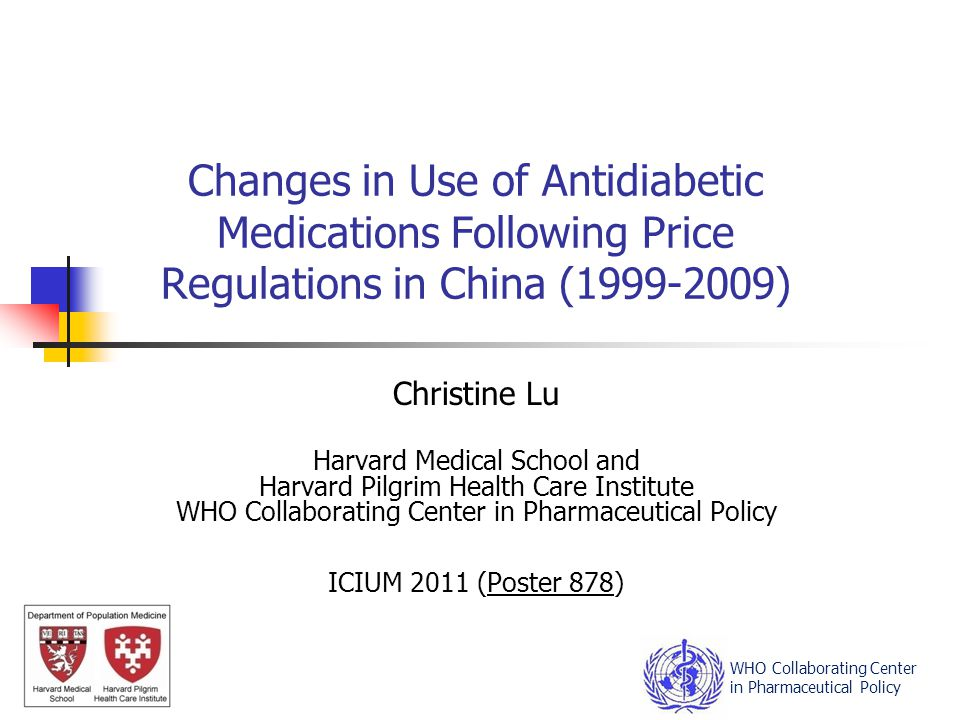 Changes in Use of Antidiabetic Medications Following Price Regulations in China (1999-2009) Christine Lu Harvard Medical School and Harvard Pilgrim Health Care Institute WHO Collaborating Center in Pharmaceutical Policy ICIUM 2011 (Poster 878) WHO Collaborating Center in Pharmaceutical Policy