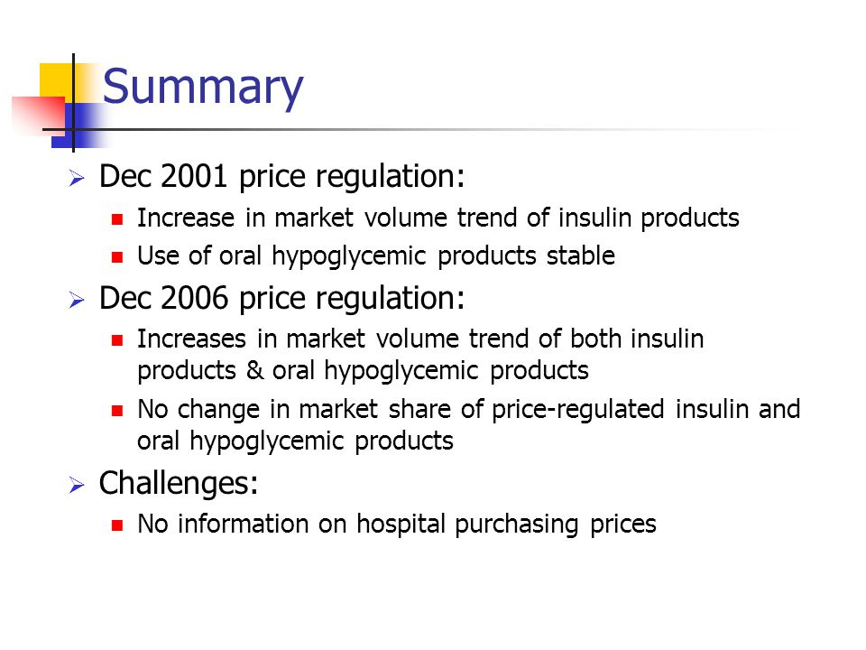 Summary  Dec 2001 price regulation: Increase in market volume trend of insulin products Use of oral hypoglycemic products stable  Dec 2006 price regulation: Increases in market volume trend of both insulin products & oral hypoglycemic products No change in market share of price-regulated insulin and oral hypoglycemic products  Challenges: No information on hospital purchasing prices