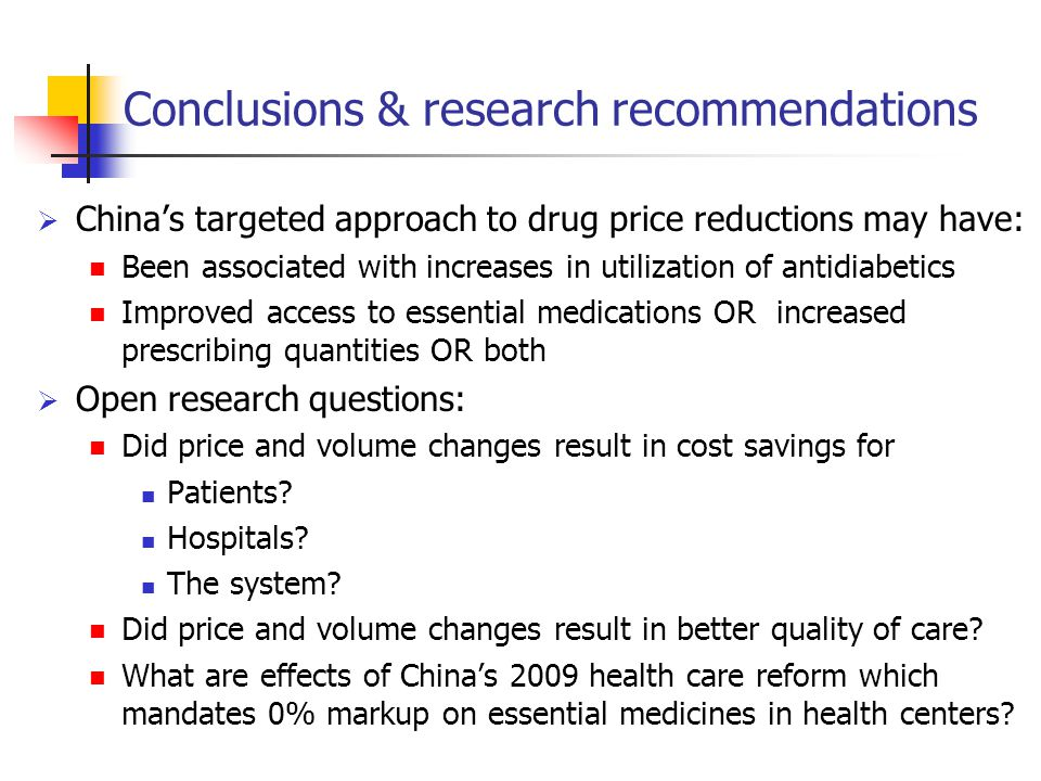Conclusions & research recommendations  China's targeted approach to drug price reductions may have: Been associated with increases in utilization of antidiabetics Improved access to essential medications OR increased prescribing quantities OR both  Open research questions: Did price and volume changes result in cost savings for Patients.