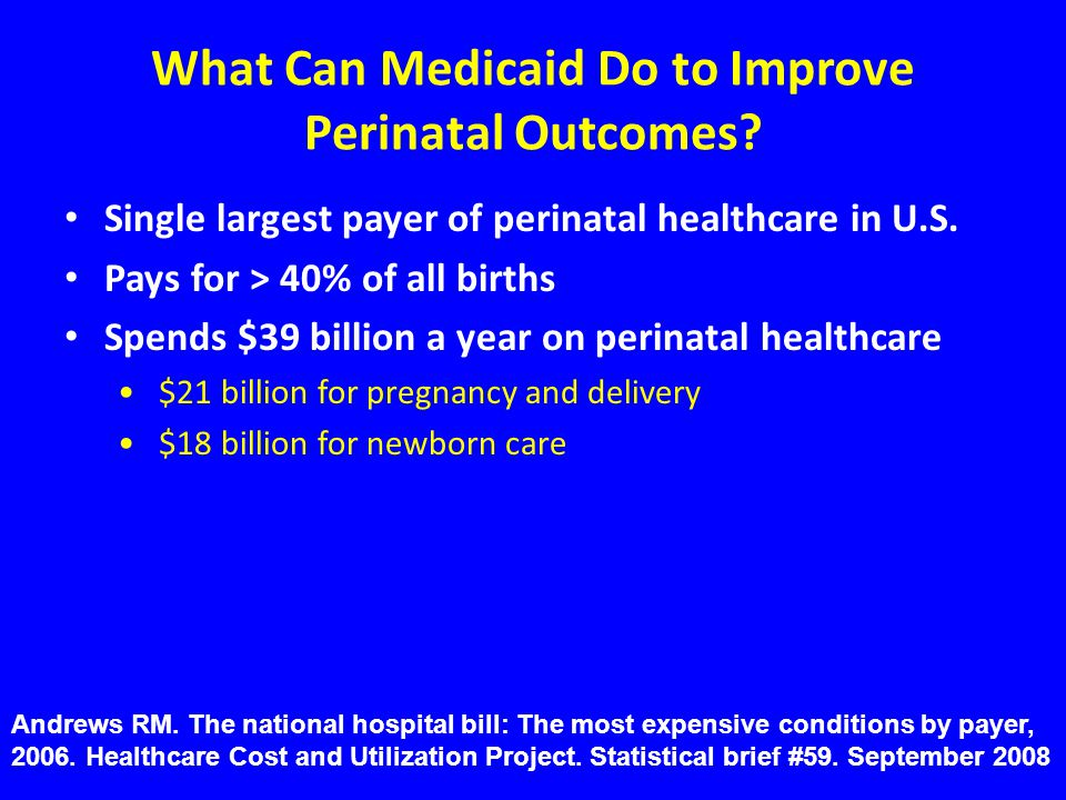 What Can Medicaid Do to Improve Perinatal Outcomes? Single largest payer of perinatal healthcare in U.S. Pays for > 40% of all births Spends $39 billi