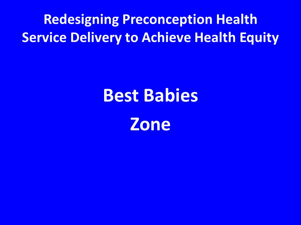 Best Babies Zone Redesigning Preconception Health Service Delivery to Achieve Health Equity