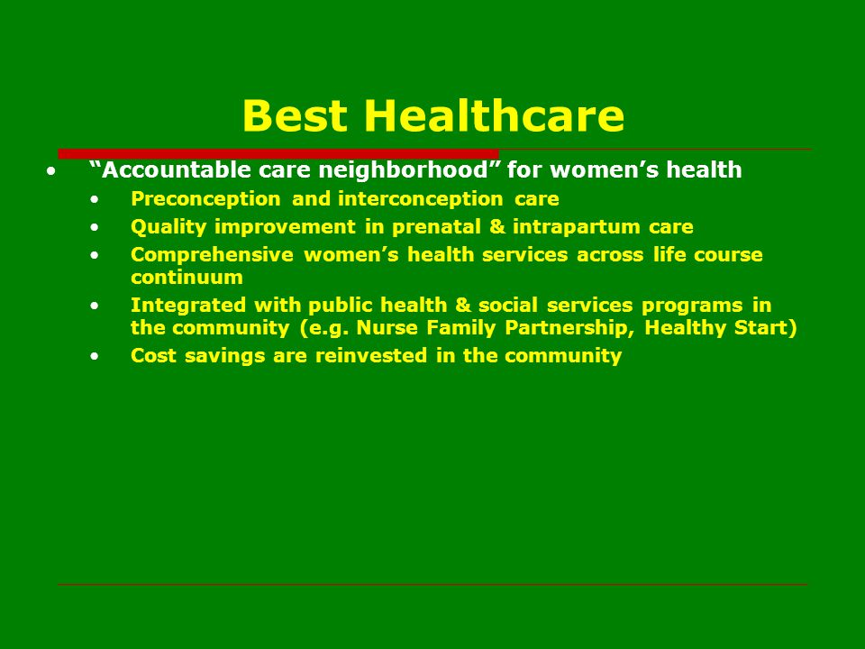 Best Healthcare Accountable care neighborhood for women's health Preconception and interconception care Quality improvement in prenatal & intrapartum care Comprehensive women's health services across life course continuum Integrated with public health & social services programs in the community (e.g.